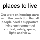 places to live Our work on housing starts with the conviction that all people need a supportive living environment of comfort, safety, space, light, and view.